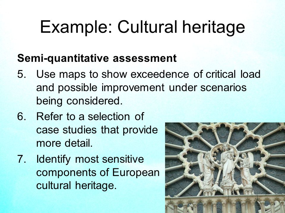 17 Example: Cultural heritage Semi-quantitative assessment 5.Use maps to show exceedence of critical load and possible improvement under scenarios being considered.