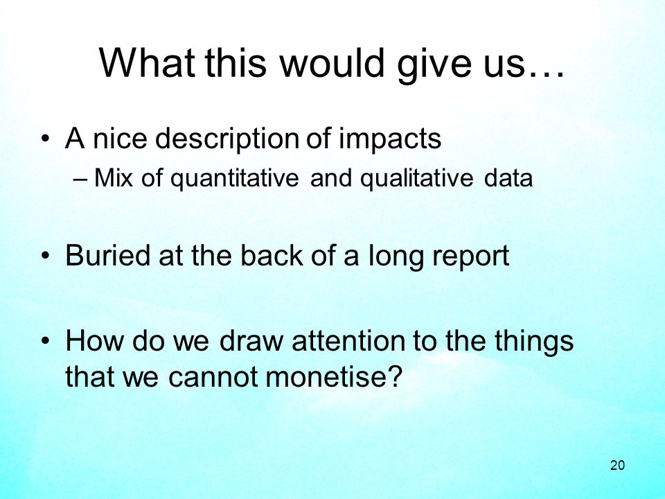 20 What this would give us… A nice description of impacts –Mix of quantitative and qualitative data Buried at the back of a long report How do we draw attention to the things that we cannot monetise