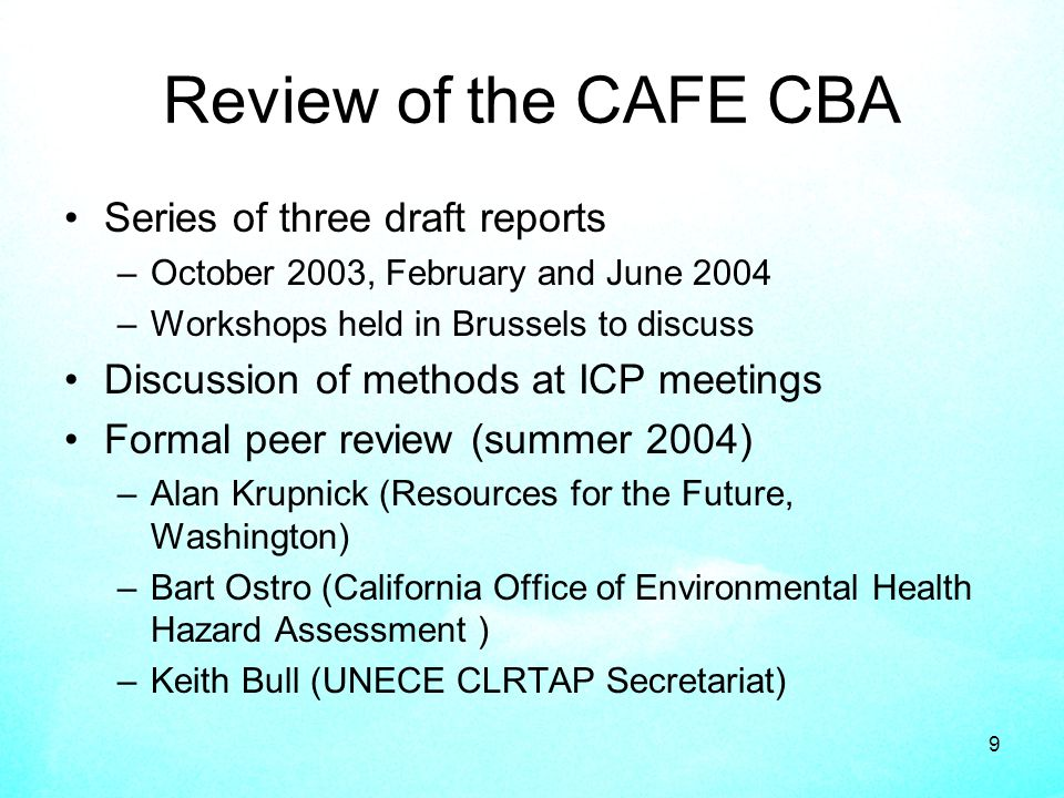 9 Review of the CAFE CBA Series of three draft reports –October 2003, February and June 2004 –Workshops held in Brussels to discuss Discussion of methods at ICP meetings Formal peer review (summer 2004) –Alan Krupnick (Resources for the Future, Washington) –Bart Ostro (California Office of Environmental Health Hazard Assessment ) –Keith Bull (UNECE CLRTAP Secretariat)
