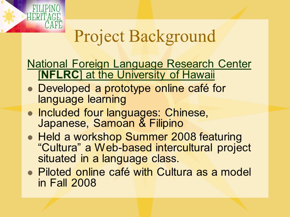 Project Background CULTURA: CULTURA: Web-based intercultural project Developed & created at MIT in 1997 as exchange between American & French students Pedagogically sound design, approach and methodology, allowing students from different cultures to construct together, via a common Website and a computer-mediated exchange, a deeper understanding of each others cultural attitudes, beliefs and values.