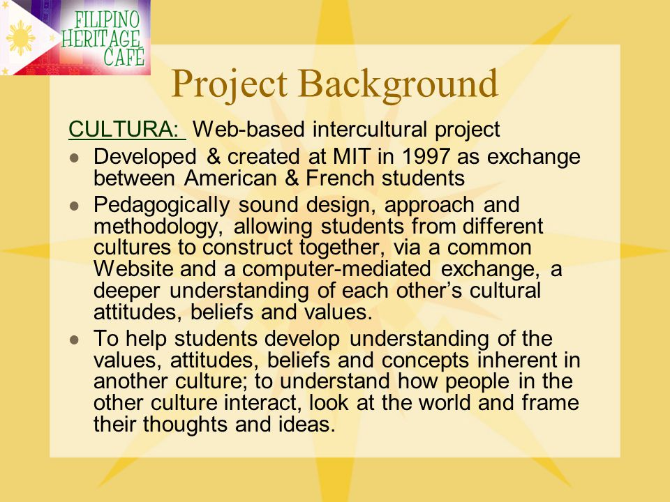 Project Background CULTURA: CULTURA: Web-based intercultural project Culture is the focus of the language class Culture: the silent language, the hidden dimension [Edward Hall]