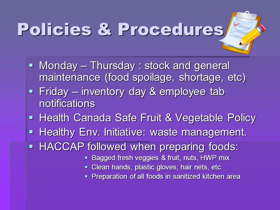 Policies & Procedures Monday – Thursday : stock and general maintenance (food spoilage, shortage, etc) Monday – Thursday : stock and general maintenance (food spoilage, shortage, etc) Friday – inventory day & employee tab notifications Friday – inventory day & employee tab notifications Health Canada Safe Fruit & Vegetable Policy Health Canada Safe Fruit & Vegetable Policy Healthy Env.