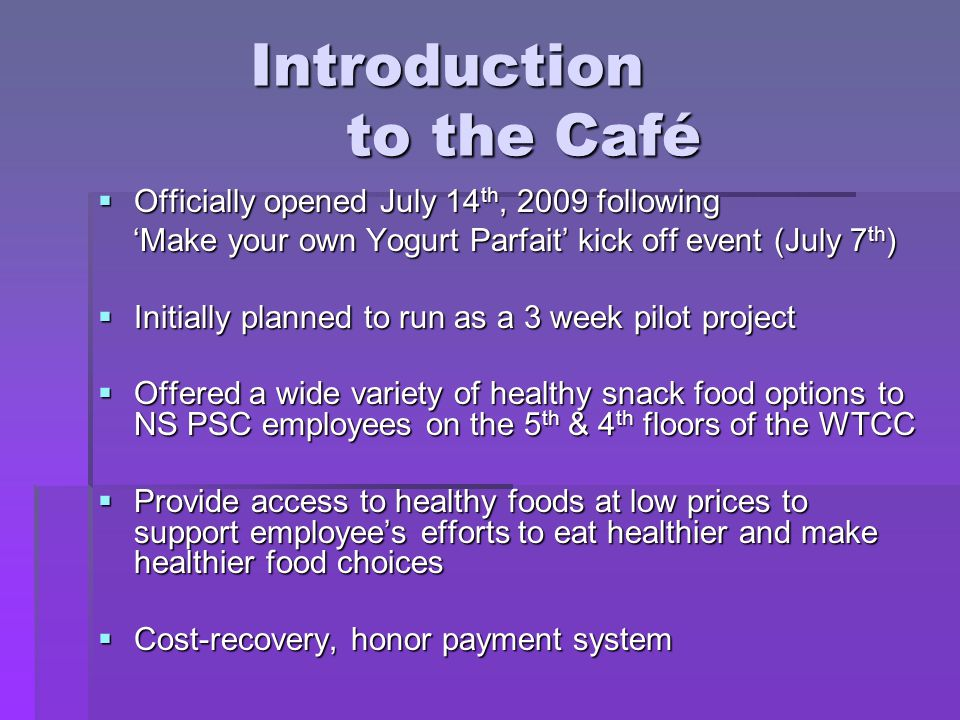 Introduction to the Café Officially opened July 14 th, 2009 following Officially opened July 14 th, 2009 following Make your own Yogurt Parfait kick off event (July 7 th ) Make your own Yogurt Parfait kick off event (July 7 th ) Initially planned to run as a 3 week pilot project Initially planned to run as a 3 week pilot project Offered a wide variety of healthy snack food options to NS PSC employees on the 5 th & 4 th floors of the WTCC Offered a wide variety of healthy snack food options to NS PSC employees on the 5 th & 4 th floors of the WTCC Provide access to healthy foods at low prices to support employees efforts to eat healthier and make healthier food choices Provide access to healthy foods at low prices to support employees efforts to eat healthier and make healthier food choices Cost-recovery, honor payment system Cost-recovery, honor payment system