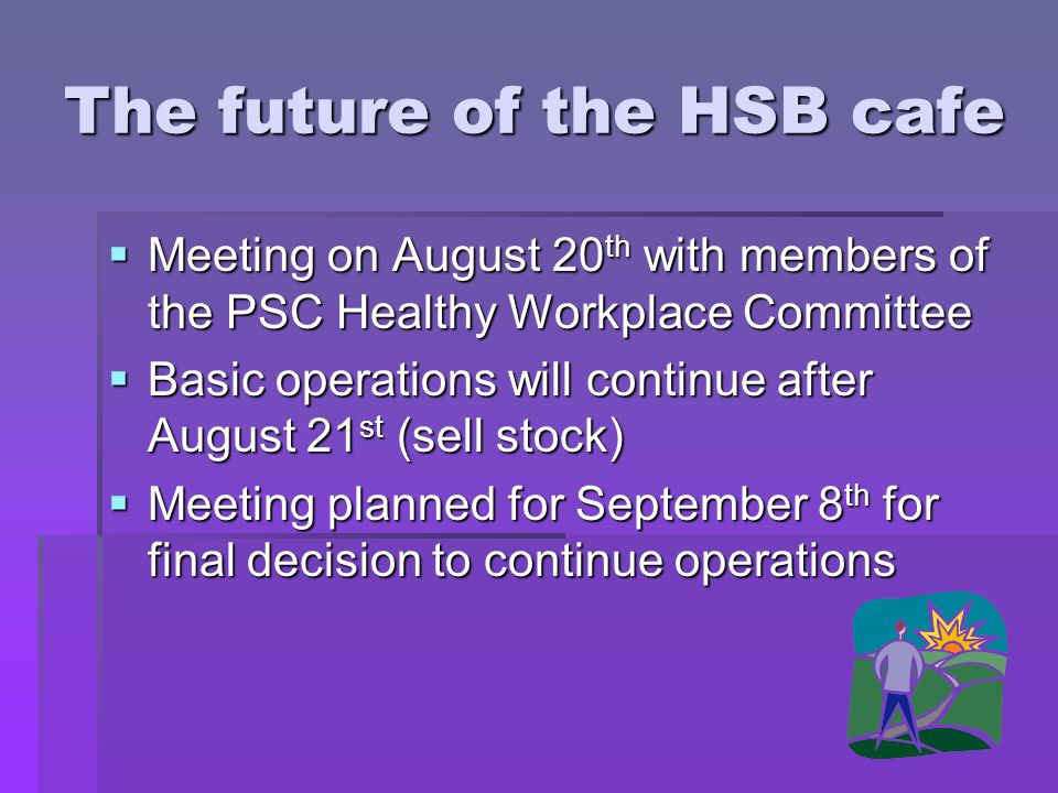 The future of the HSB cafe Meeting on August 20 th with members of the PSC Healthy Workplace Committee Meeting on August 20 th with members of the PSC Healthy Workplace Committee Basic operations will continue after August 21 st (sell stock) Basic operations will continue after August 21 st (sell stock) Meeting planned for September 8 th for final decision to continue operations Meeting planned for September 8 th for final decision to continue operations
