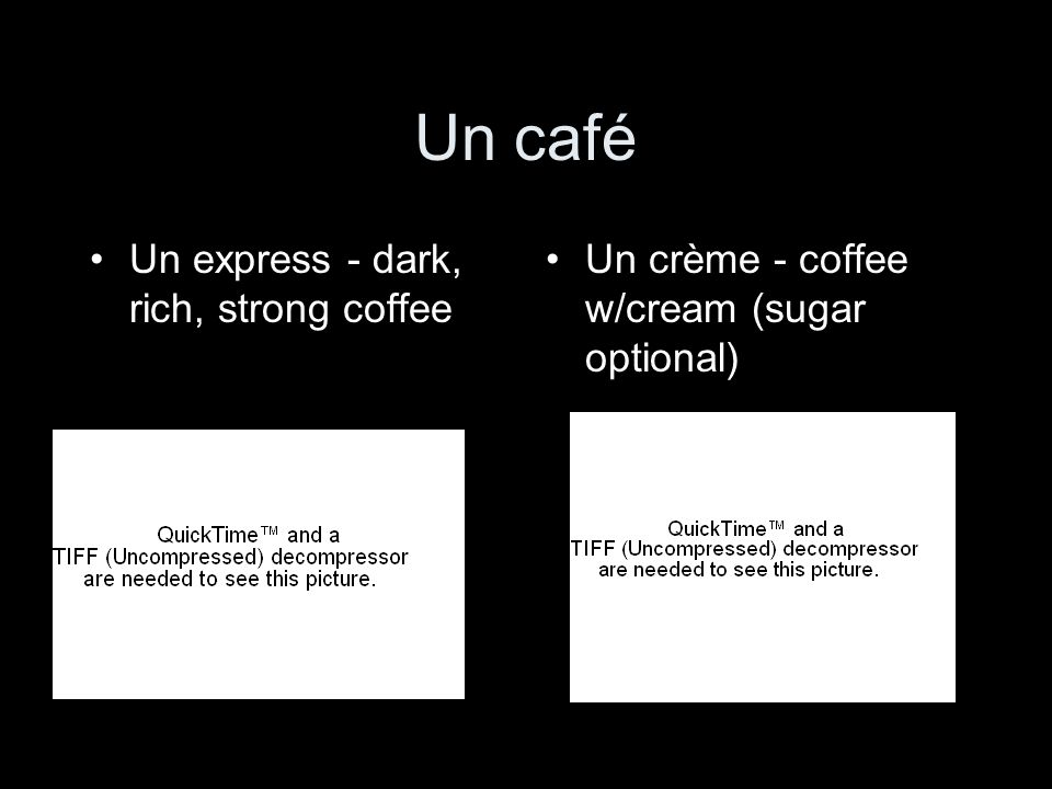 Un café Un express - dark, rich, strong coffee Un crème - coffee w/cream (sugar optional)