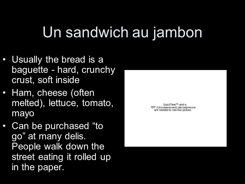 Un sandwich au jambon Usually the bread is a baguette - hard, crunchy crust, soft inside Ham, cheese (often melted), lettuce, tomato, mayo Can be purc