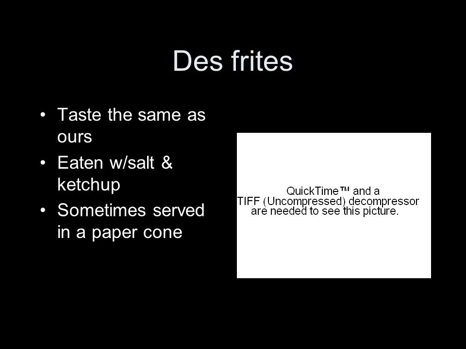 Des frites Taste the same as ours Eaten w/salt & ketchup Sometimes served in a paper cone
