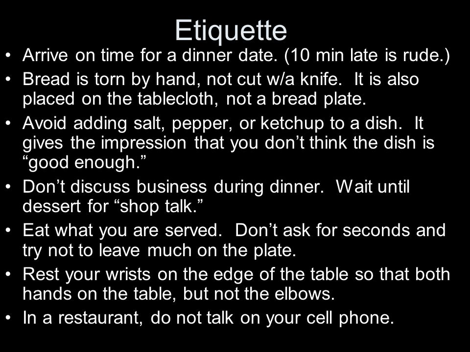 Etiquette Arrive on time for a dinner date. (10 min late is rude.) Bread is torn by hand, not cut w/a knife. It is also placed on the tablecloth, not