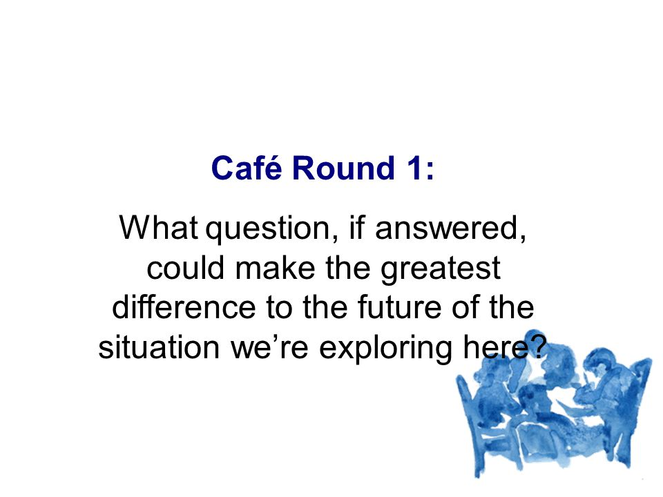 Café Round 1: What question, if answered, could make the greatest difference to the future of the situation were exploring here