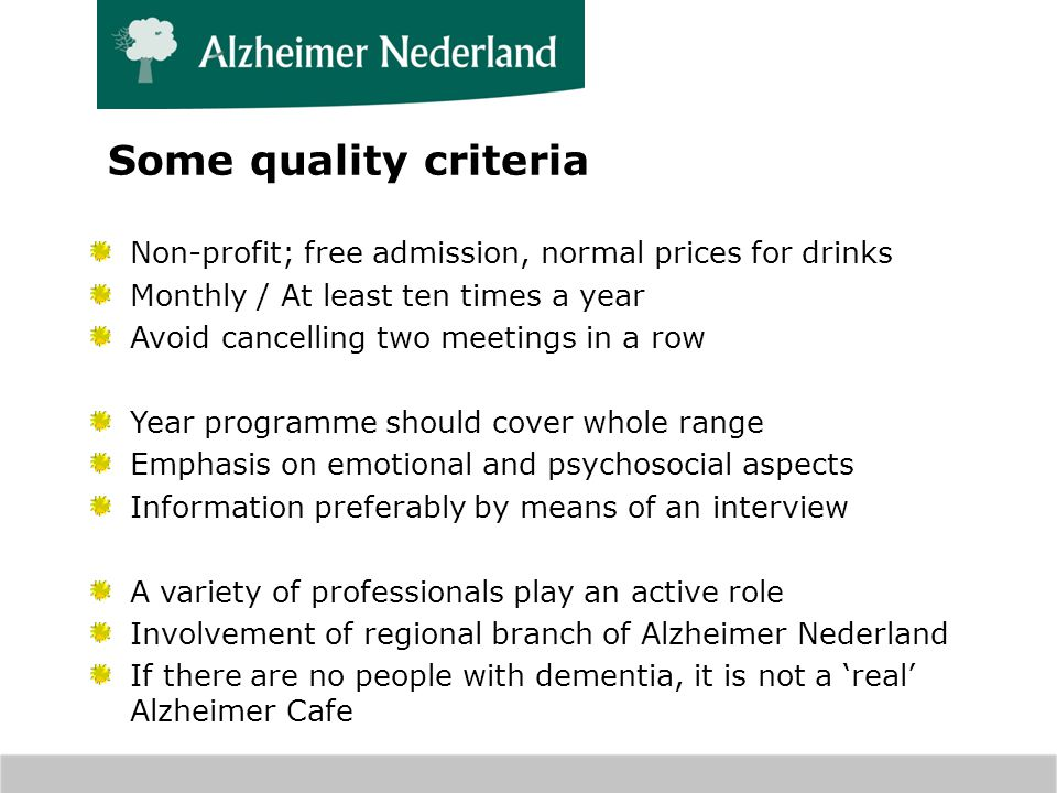 Some quality criteria Non-profit; free admission, normal prices for drinks Monthly / At least ten times a year Avoid cancelling two meetings in a row Year programme should cover whole range Emphasis on emotional and psychosocial aspects Information preferably by means of an interview A variety of professionals play an active role Involvement of regional branch of Alzheimer Nederland If there are no people with dementia, it is not a real Alzheimer Cafe