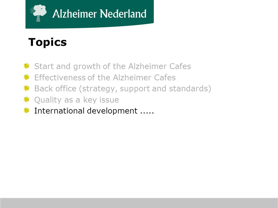 Topics Start and growth of the Alzheimer Cafes Effectiveness of the Alzheimer Cafes Back office (strategy, support and standards) Quality as a key issue International development.....