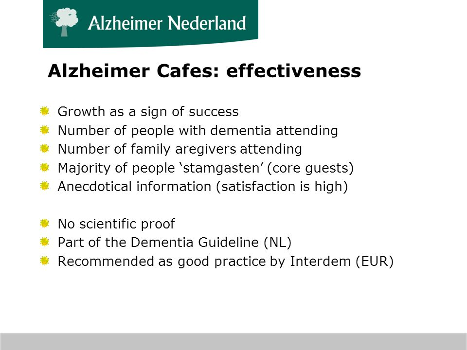 Alzheimer Cafes: effectiveness Growth as a sign of success Number of people with dementia attending Number of family aregivers attending Majority of people stamgasten (core guests) Anecdotical information (satisfaction is high) No scientific proof Part of the Dementia Guideline (NL) Recommended as good practice by Interdem (EUR)