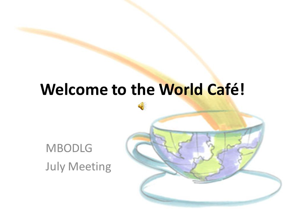 Welcome to the World Café! MBODLG July Meeting