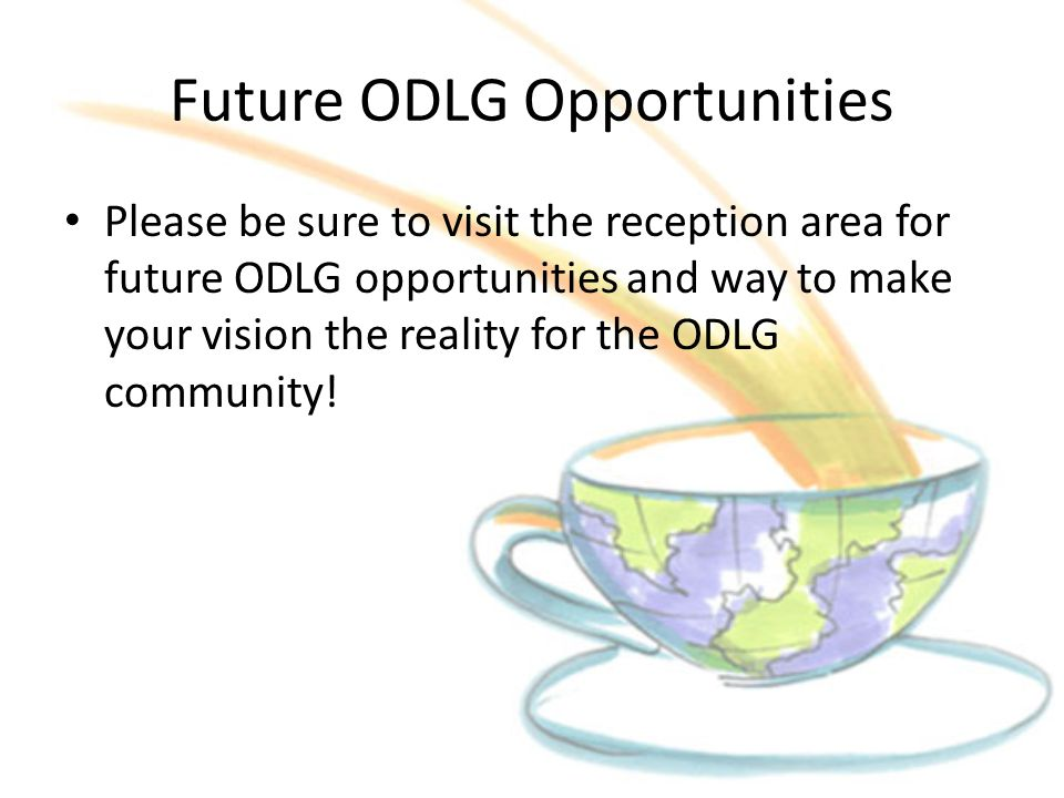 Future ODLG Opportunities Please be sure to visit the reception area for future ODLG opportunities and way to make your vision the reality for the ODL
