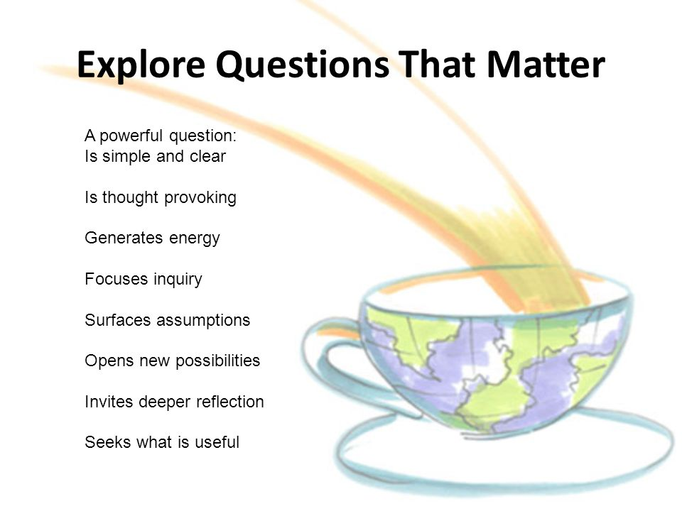 Explore Questions That Matter A powerful question: Is simple and clear Is thought provoking Generates energy Focuses inquiry Surfaces assumptions Opens new possibilities Invites deeper reflection Seeks what is useful