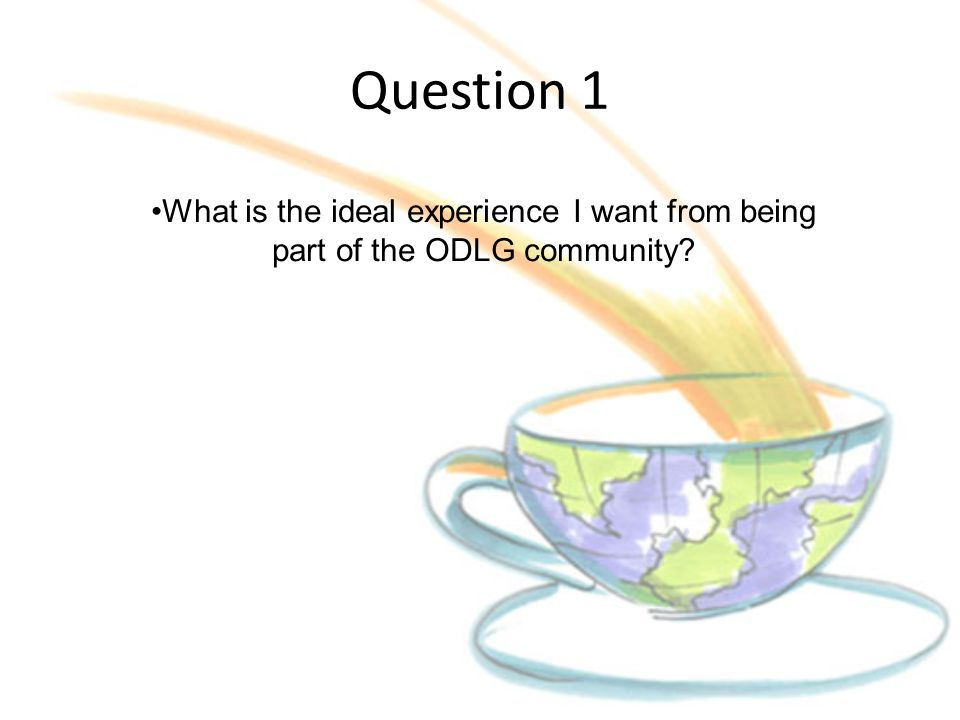 Question 1 What is the ideal experience I want from being part of the ODLG community.