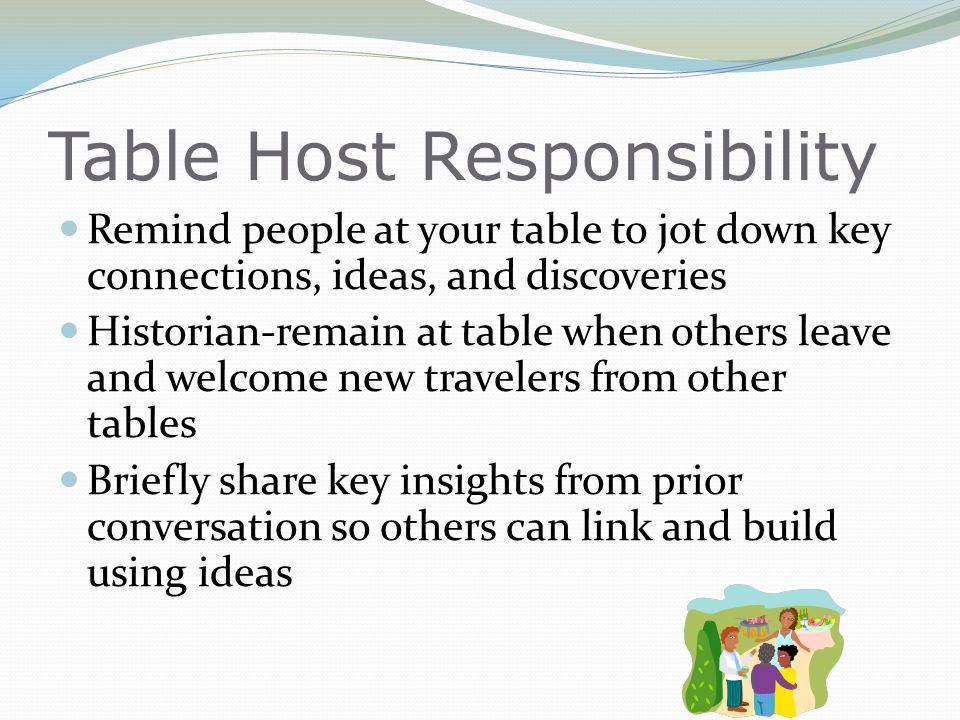 Table Host Responsibility Remind people at your table to jot down key connections, ideas, and discoveries Historian-remain at table when others leave and welcome new travelers from other tables Briefly share key insights from prior conversation so others can link and build using ideas