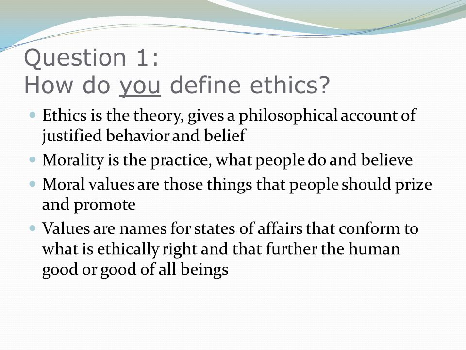 Question 1: How do you define ethics? Ethics is the theory, gives a philosophical account of justified behavior and belief Morality is the practice, w