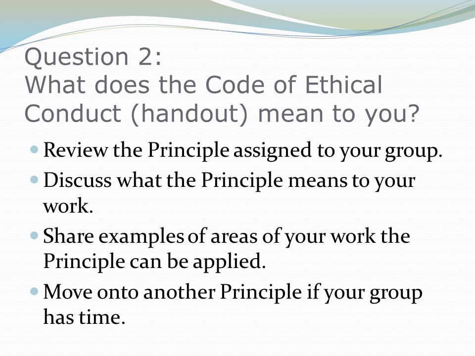 Question 2: What does the Code of Ethical Conduct (handout) mean to you? Review the Principle assigned to your group. Discuss what the Principle means