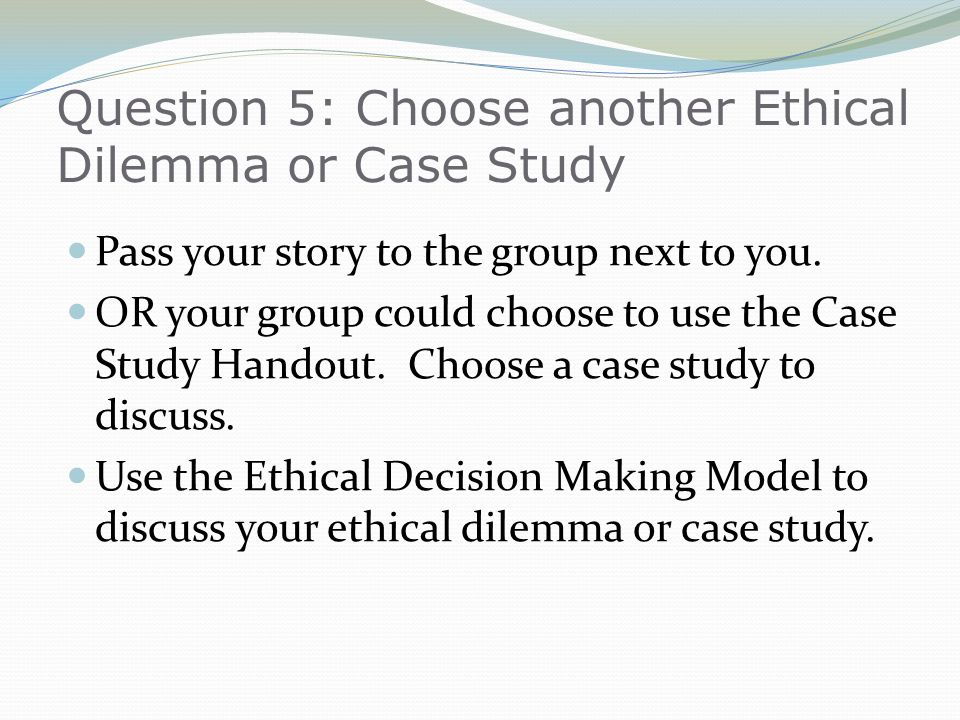 Question 5: Choose another Ethical Dilemma or Case Study Pass your story to the group next to you. OR your group could choose to use the Case Study Ha