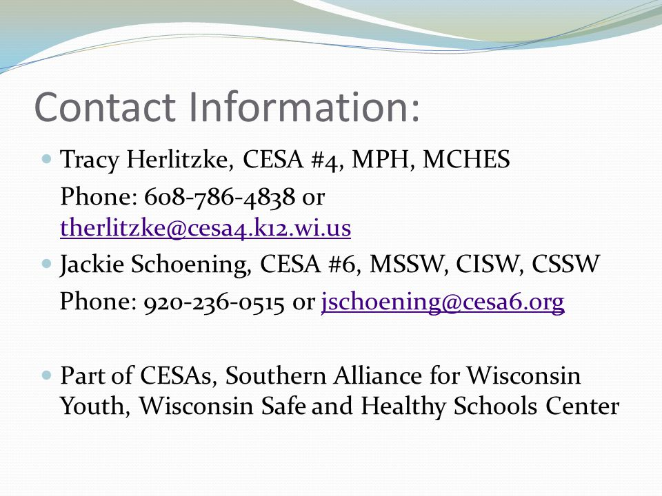 Contact Information: Tracy Herlitzke, CESA #4, MPH, MCHES Phone: or  Jackie Schoening, CESA #6, MSSW, CISW, CSSW Phone: or Part of CESAs, Southern Alliance for Wisconsin Youth, Wisconsin Safe and Healthy Schools Center
