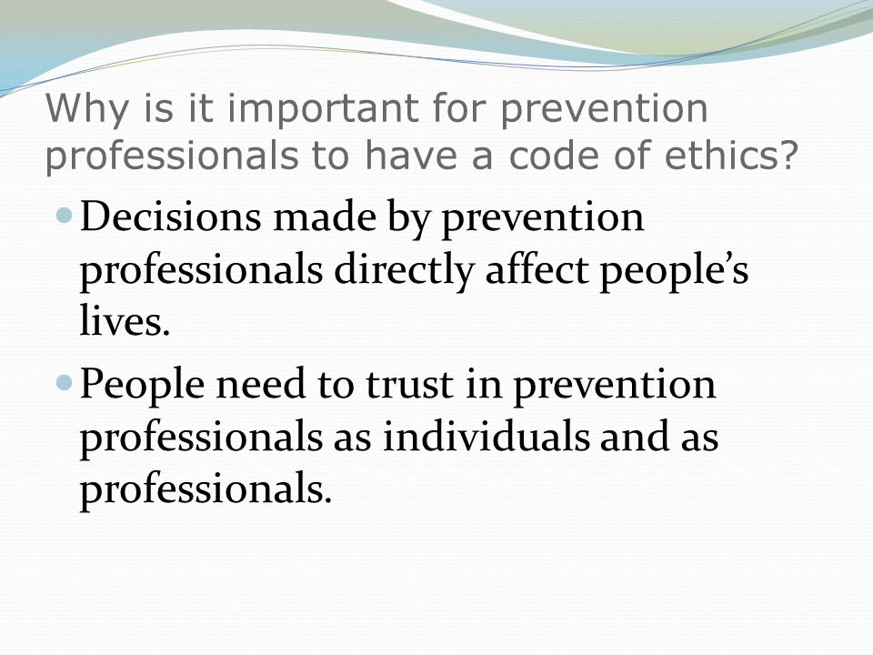 Why is it important for prevention professionals to have a code of ethics? Decisions made by prevention professionals directly affect peoples lives. P