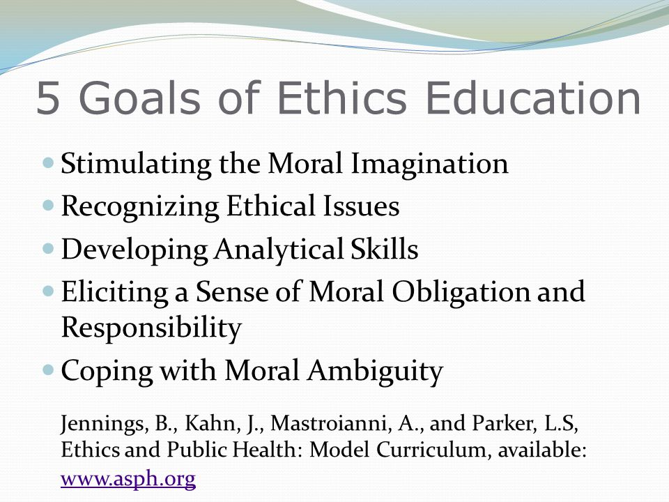 5 Goals of Ethics Education Stimulating the Moral Imagination Recognizing Ethical Issues Developing Analytical Skills Eliciting a Sense of Moral Obligation and Responsibility Coping with Moral Ambiguity Jennings, B., Kahn, J., Mastroianni, A., and Parker, L.S, Ethics and Public Health: Model Curriculum, available: