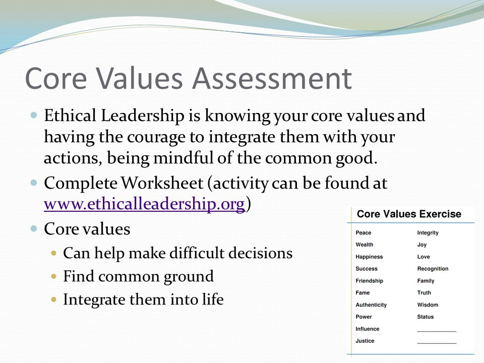 Core Values Assessment Ethical Leadership is knowing your core values and having the courage to integrate them with your actions, being mindful of the common good.