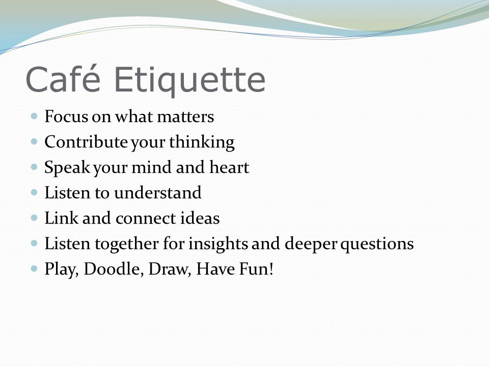Café Etiquette Focus on what matters Contribute your thinking Speak your mind and heart Listen to understand Link and connect ideas Listen together fo