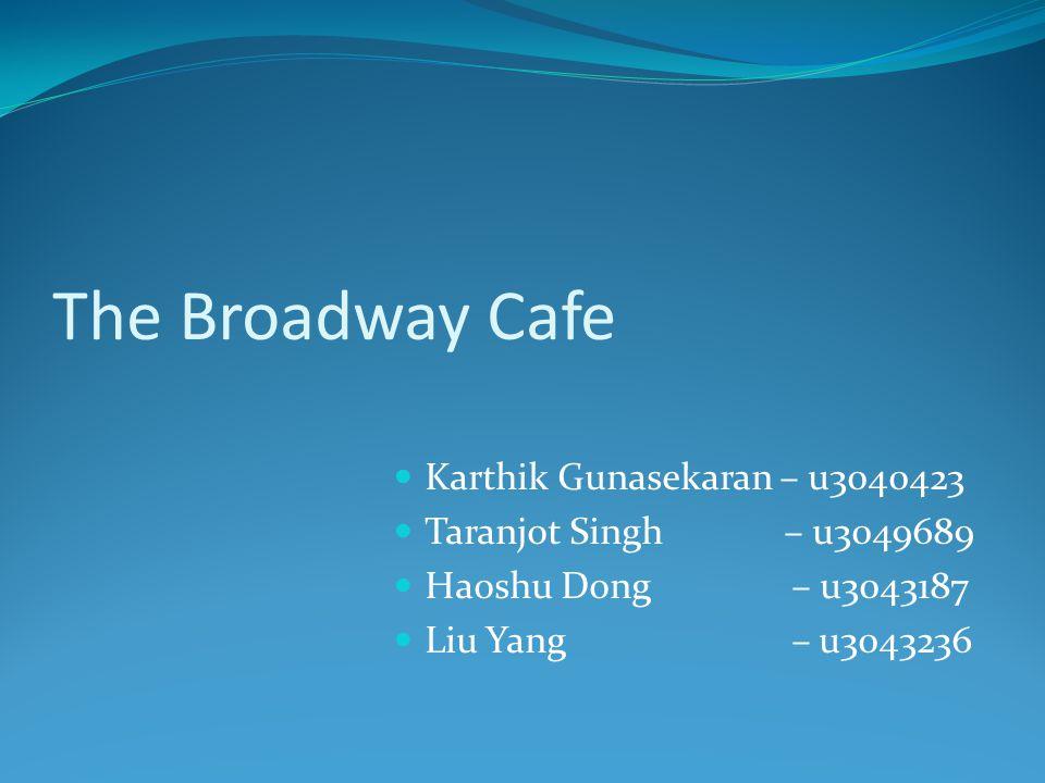 The Broadway Cafe Karthik Gunasekaran – u3040423 Taranjot Singh – u3049689 Haoshu Dong – u3043187 Liu Yang – u3043236
