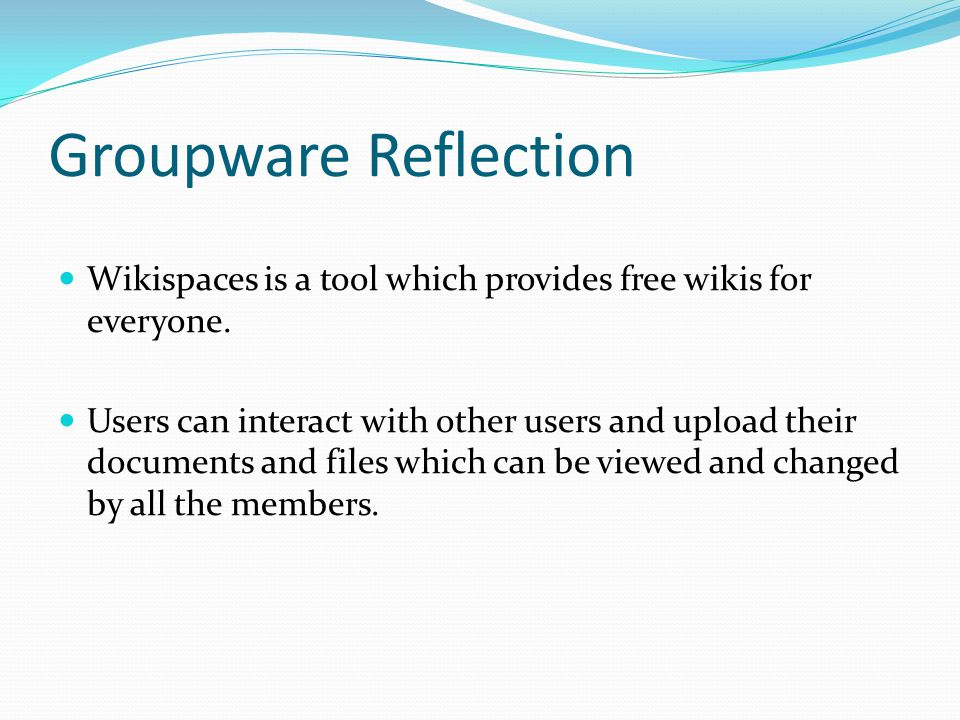 Groupware Reflection Wikispaces is a tool which provides free wikis for everyone. Users can interact with other users and upload their documents and f
