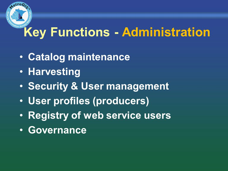 Key Functions - Administration Catalog maintenance Harvesting Security & User management User profiles (producers) Registry of web service users Governance