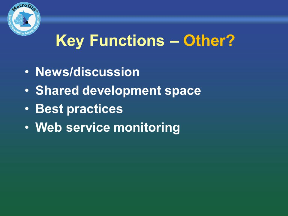 Key Functions – Other? News/discussion Shared development space Best practices Web service monitoring