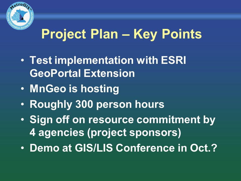 Project Plan – Key Points Test implementation with ESRI GeoPortal Extension MnGeo is hosting Roughly 300 person hours Sign off on resource commitment by 4 agencies (project sponsors) Demo at GIS/LIS Conference in Oct.