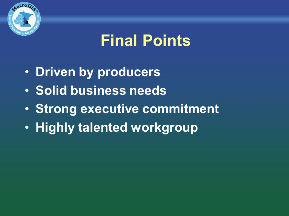 Final Points Driven by producers Solid business needs Strong executive commitment Highly talented workgroup