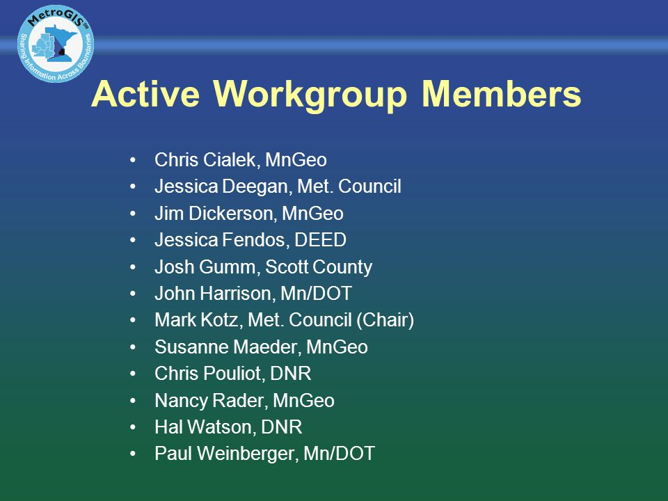 Active Workgroup Members Chris Cialek, MnGeo Jessica Deegan, Met. Council Jim Dickerson, MnGeo Jessica Fendos, DEED Josh Gumm, Scott County John Harri