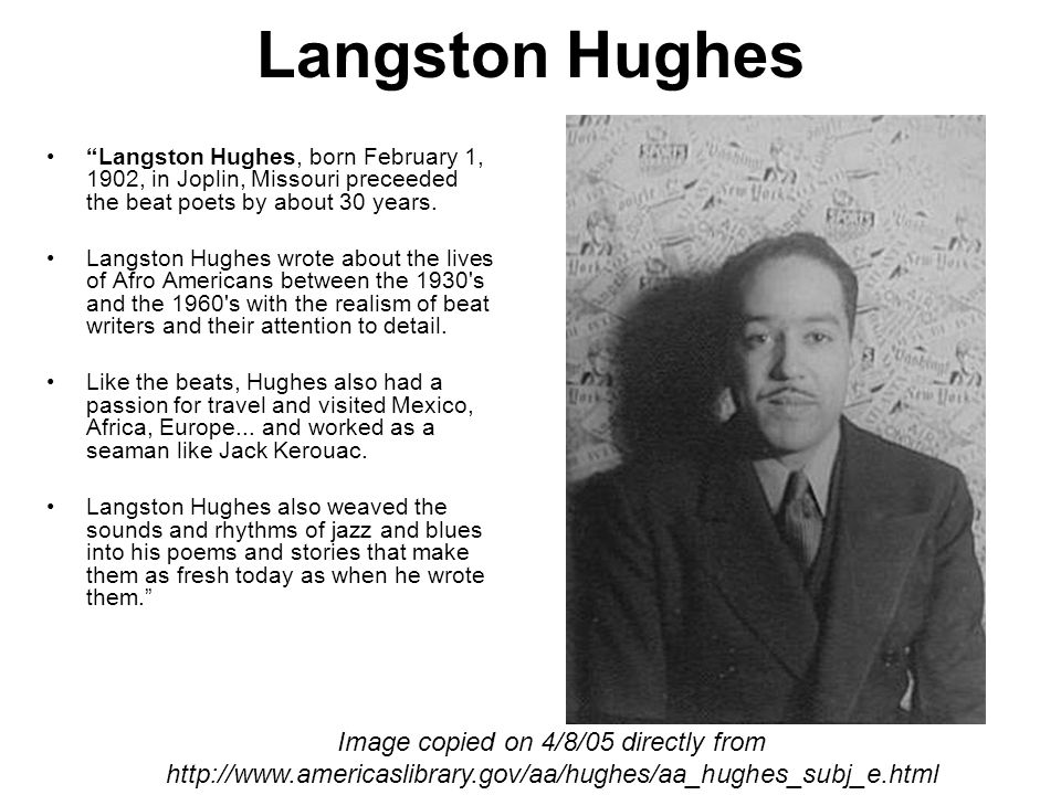 Langston Hughes Langston Hughes, born February 1, 1902, in Joplin, Missouri preceeded the beat poets by about 30 years.