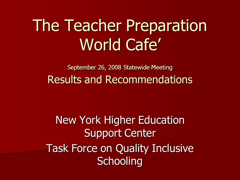 The Teacher Preparation World Cafe September 26, 2008 Statewide Meeting Results and Recommendations New York Higher Education Support Center Task Force on Quality Inclusive Schooling