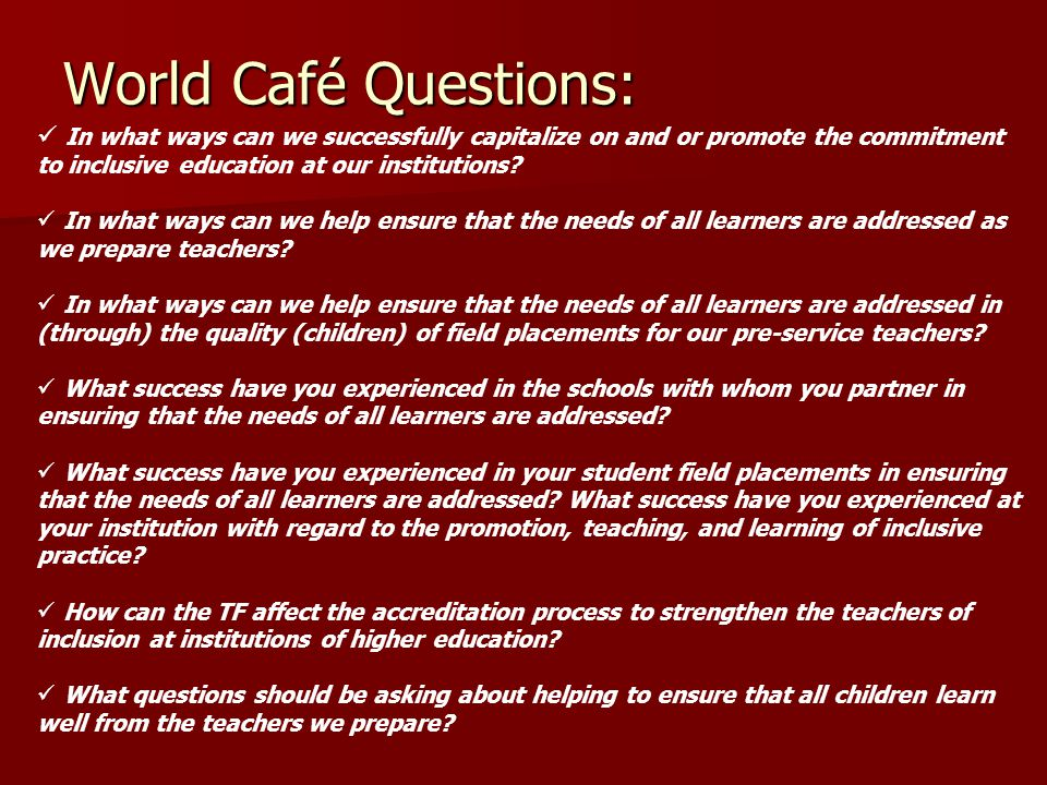 World Café Questions: In what ways can we successfully capitalize on and or promote the commitment to inclusive education at our institutions.