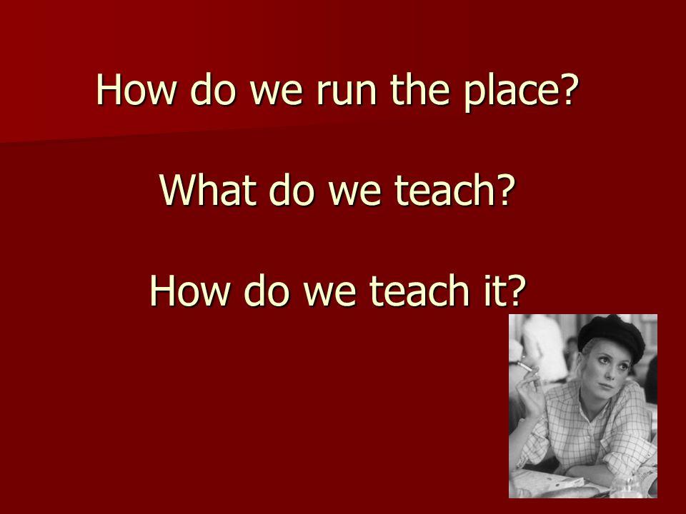 How do we run the place? What do we teach? How do we teach it?