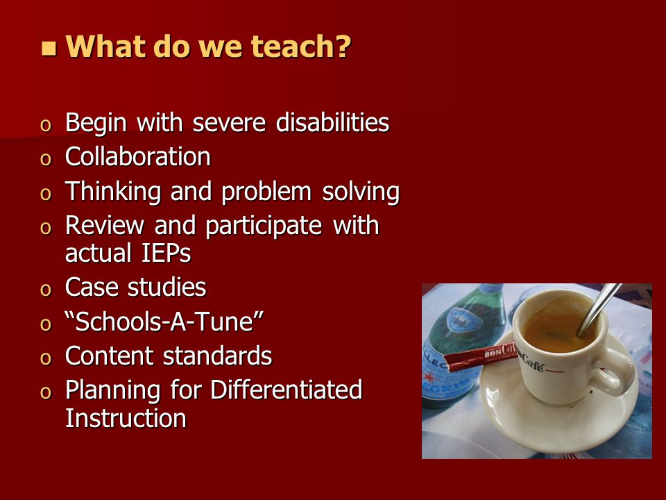 What do we teach? What do we teach? o Begin with severe disabilities o Collaboration o Thinking and problem solving o Review and participate with actu