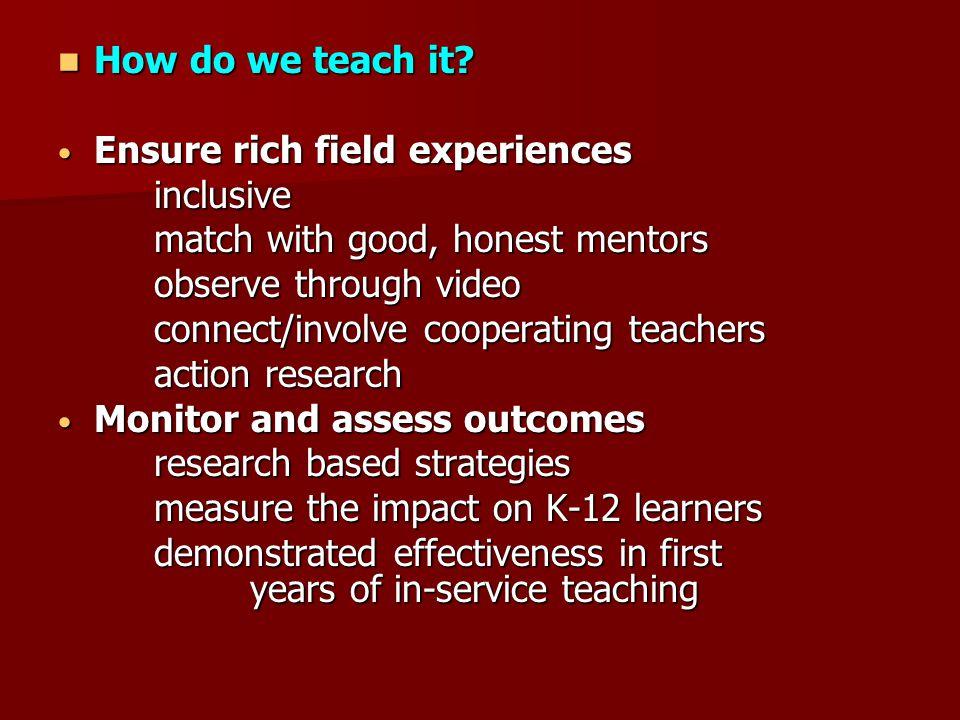 How do we teach it? How do we teach it? Ensure rich field experiences Ensure rich field experiencesinclusive match with good, honest mentors observe t
