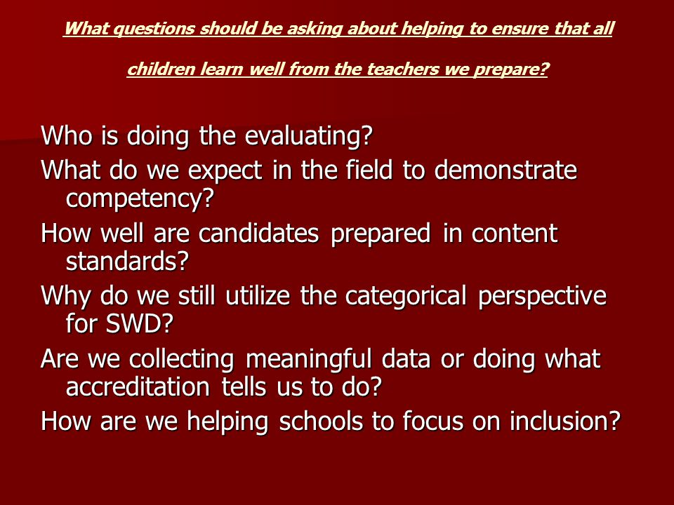 What questions should be asking about helping to ensure that all children learn well from the teachers we prepare.
