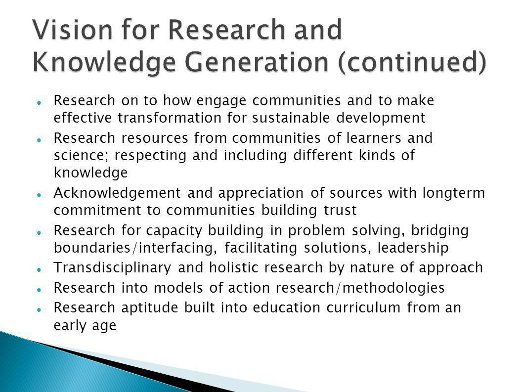 Research on to how engage communities and to make effective transformation for sustainable development Research resources from communities of learners and science; respecting and including different kinds of knowledge Acknowledgement and appreciation of sources with longterm commitment to communities building trust Research for capacity building in problem solving, bridging boundaries/interfacing, facilitating solutions, leadership Transdisciplinary and holistic research by nature of approach Research into models of action research/methodologies Research aptitude built into education curriculum from an early age