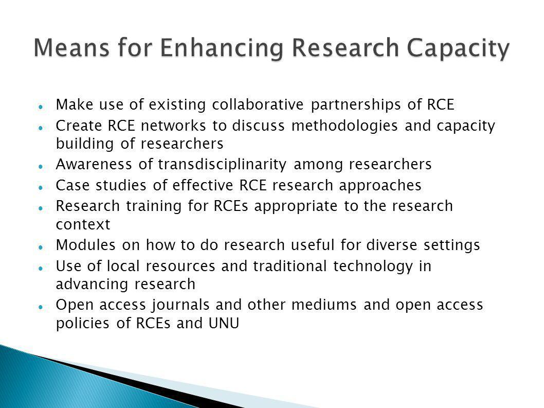 Make use of existing collaborative partnerships of RCE Create RCE networks to discuss methodologies and capacity building of researchers Awareness of