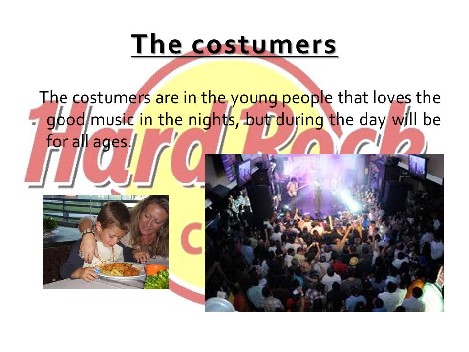 The costumers The costumers are in the young people that loves the good music in the nights, but during the day will be for all ages.