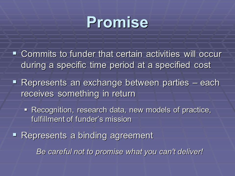 Promise Commits to funder that certain activities will occur during a specific time period at a specified cost Commits to funder that certain activities will occur during a specific time period at a specified cost Represents an exchange between parties – each receives something in return Represents an exchange between parties – each receives something in return Recognition, research data, new models of practice, fulfillment of funders mission Recognition, research data, new models of practice, fulfillment of funders mission Represents a binding agreement Represents a binding agreement Be careful not to promise what you can t deliver!