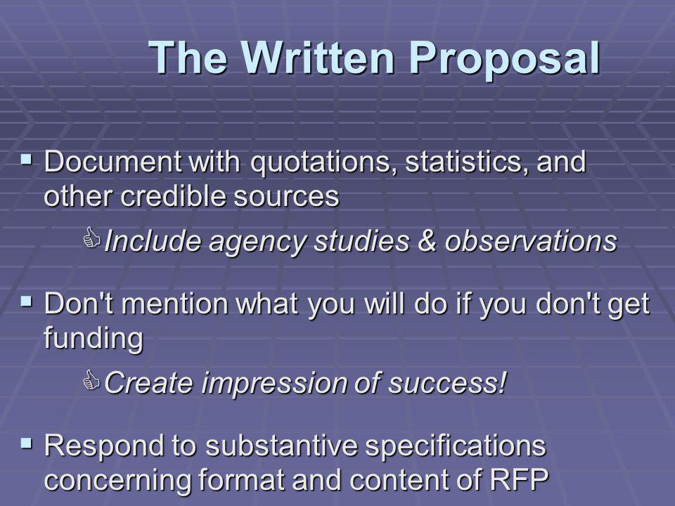 Document with quotations, statistics, and other credible sources Document with quotations, statistics, and other credible sources Include agency studies & observations Include agency studies & observations Don t mention what you will do if you don t get funding Don t mention what you will do if you don t get funding Create impression of success.