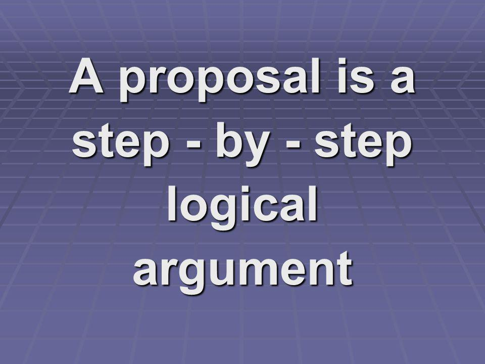 A proposal is a step - by - step logical argument