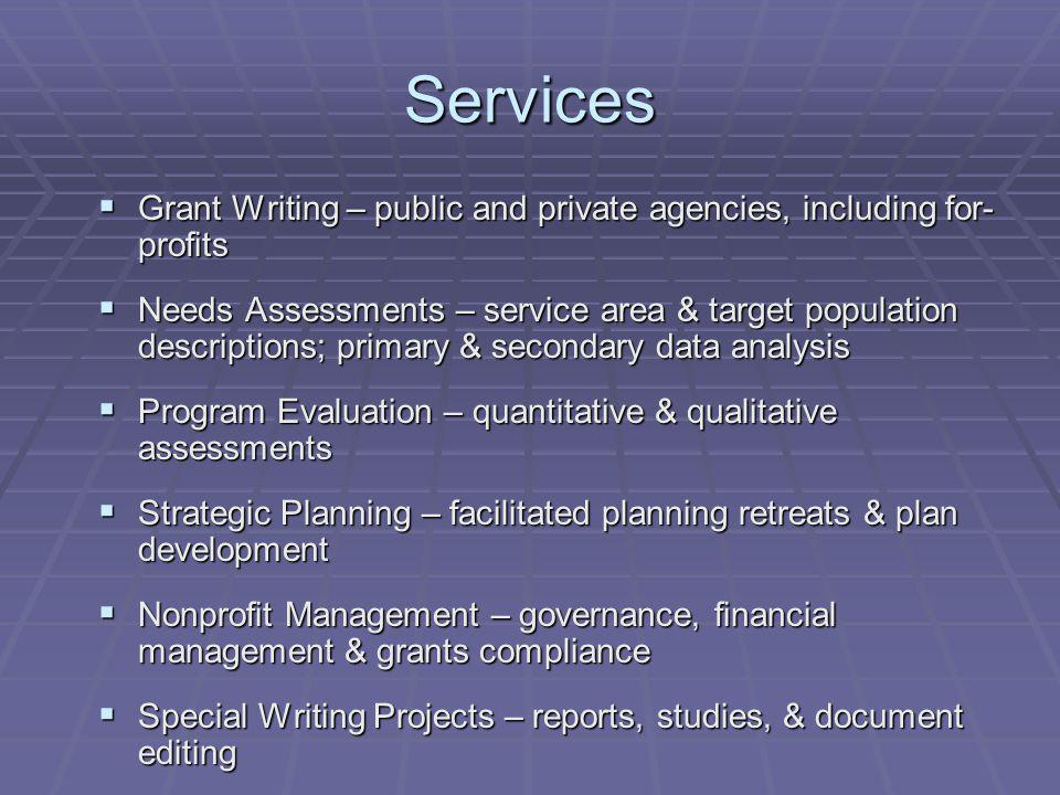 Services Grant Writing – public and private agencies, including for- profits Grant Writing – public and private agencies, including for- profits Needs Assessments – service area & target population descriptions; primary & secondary data analysis Needs Assessments – service area & target population descriptions; primary & secondary data analysis Program Evaluation – quantitative & qualitative assessments Program Evaluation – quantitative & qualitative assessments Strategic Planning – facilitated planning retreats & plan development Strategic Planning – facilitated planning retreats & plan development Nonprofit Management – governance, financial management & grants compliance Nonprofit Management – governance, financial management & grants compliance Special Writing Projects – reports, studies, & document editing Special Writing Projects – reports, studies, & document editing